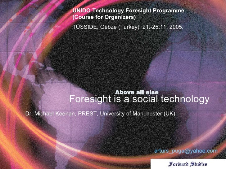 Above all else   Foresight is a social technology Dr . Michael Keenan ,  PREST, University of Manchester (UK) UNIDO Techno...