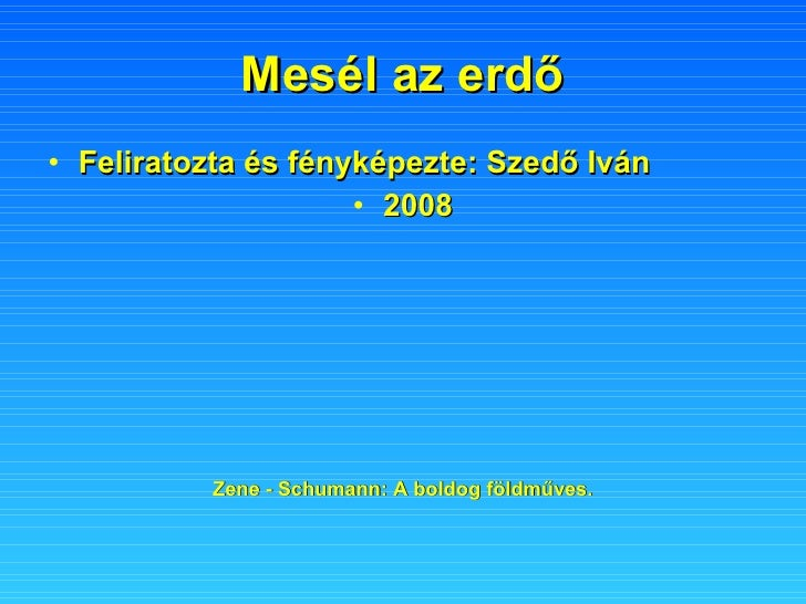 Mesél az erdő <ul><li>Feliratozta és fényképezte: Szedő Iván </li></ul><ul><li>2008 </li></ul>Zene - Schumann: A boldog fö...