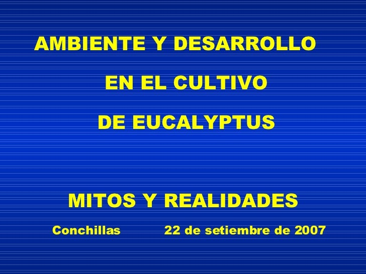 AMBIENTE Y DESARROLLO EN EL CULTIVO DE EUCALYPTUS MITOS Y REALIDADES Conchillas  22 de setiembre de 2007