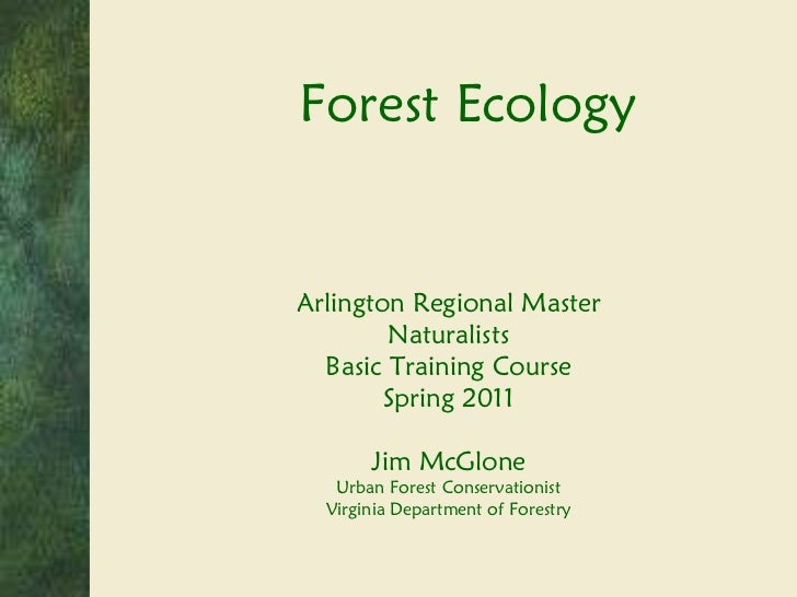 Forest Ecology Arlington Regional Master Naturalists Basic Training Course Spring 2011 Jim McGlone Urban Forest Conservati...