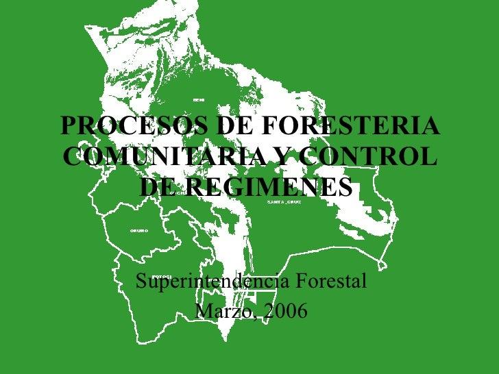 PROCESOS DE FORESTERIA COMUNITARIA Y CONTROL DE REGIMENES  Superintendencia Forestal Marzo, 2006