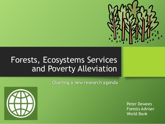 Forests, Ecosystems Services and Poverty Alleviation Charting a new research agenda Peter Dewees Forests Adviser World Bank