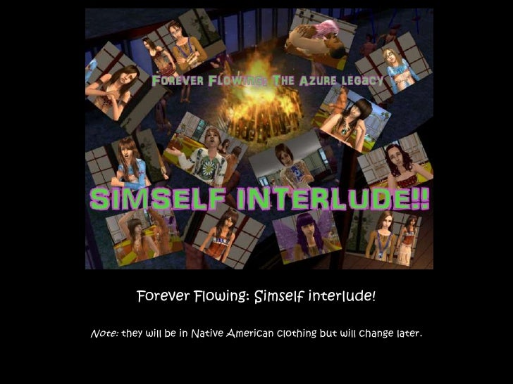 Forever Flowing: Simself interlude!<br />Note: they will be in Native American clothing but will change later.<br />