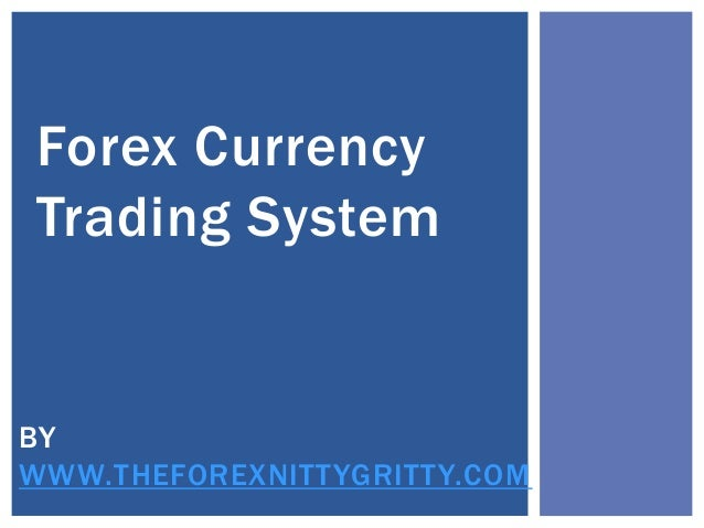 Forex Currency Trading System BY WWW.THEFOREXNITTYGRITTY.COM