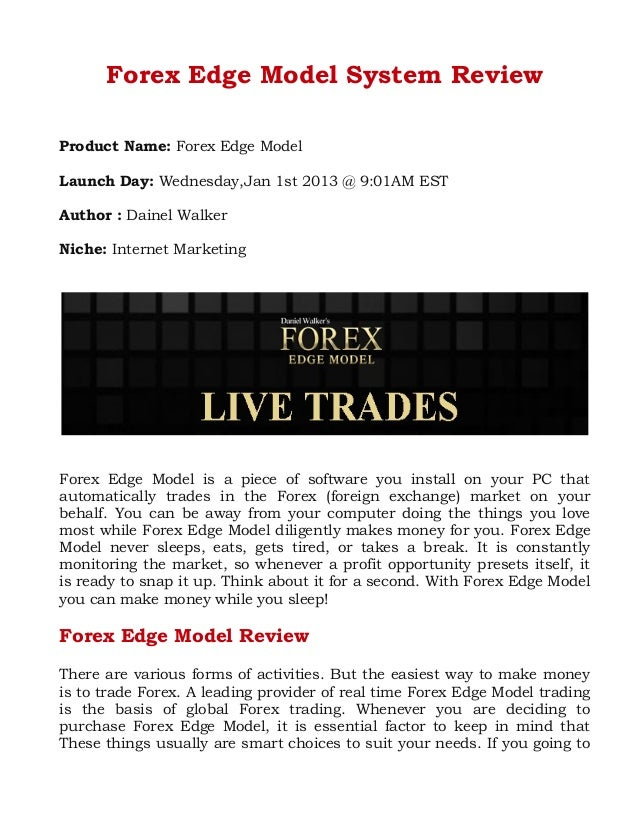 Forex Edge Model System Review Product Name: Forex Edge Model Launch Day: Wednesday,Jan 1st 2013 @ 9:01AM EST Author : Dai...