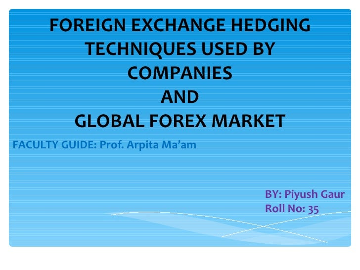FOREIGN EXCHANGE HEDGING         TECHNIQUES USED BY             COMPANIES                 AND        GLOBAL FOREX MARKETFA...