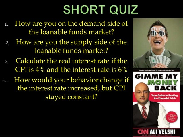 1. How are you on the demand side of the loanable funds market? 2. How are you the supply side of the loanable funds marke...