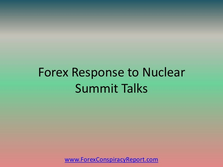 Forex Response to Nuclear       Summit Talks    www.ForexConspiracyReport.com