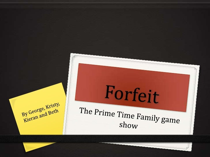 Forfeit<br />The Prime Time Family game show<br />By George, Kristy, Kieran and Beth <br />