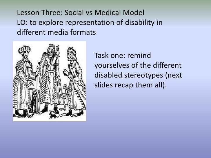 Lesson Three: Social vs Medical Model LO: to explore representation of disability in different media formats Task one: rem...