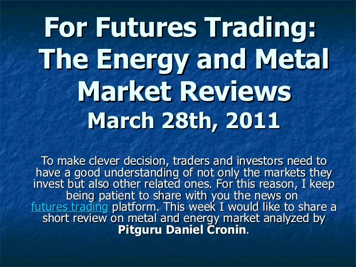 For Futures Trading:  The Energy and Metal Market Reviews March 28th, 2011 To make clever decision, traders and investors ...