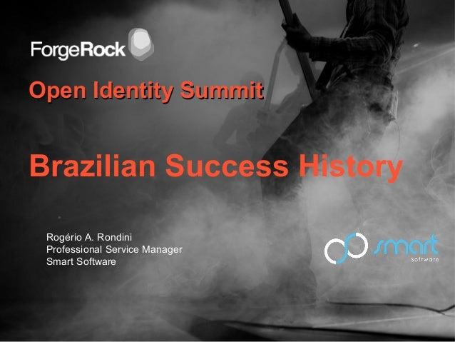 Open Identity SummitOpen Identity SummitBrazilian Success HistoryRogério A. RondiniProfessional Service ManagerSmart Softw...