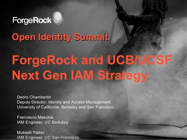 Open Identity SummitOpen Identity SummitForgeRock and UCB/UCSFNext Gen IAM StrategyDedra ChamberlinDeputy Director, Identi...