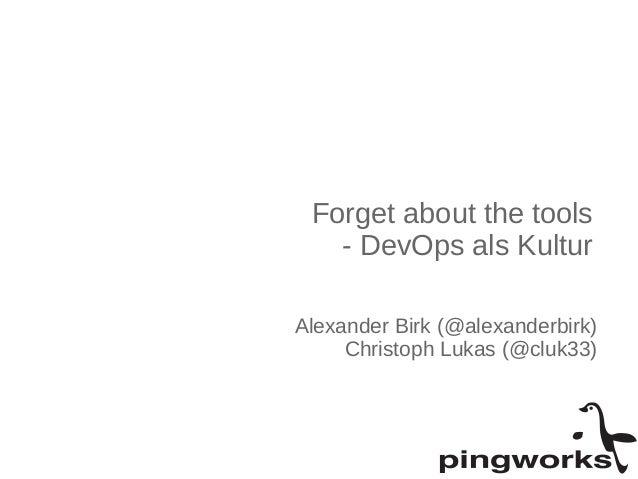 Forget about the tools  - DevOps als Kultur  Alexander Birk (@alexanderbirk)  Christoph Lukas (@cluk33)