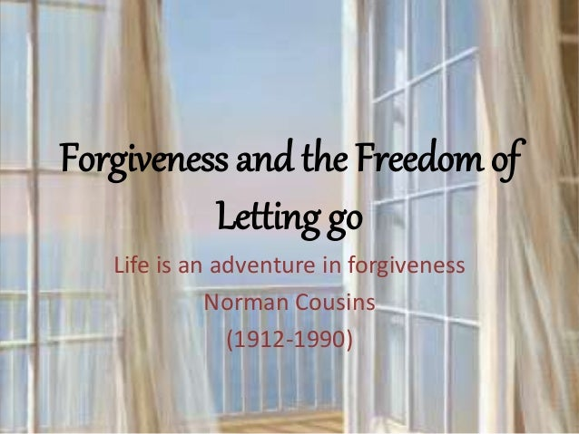Forgiveness and the Freedom of Letting go Life is an adventure in forgiveness Norman Cousins (1912-1990)