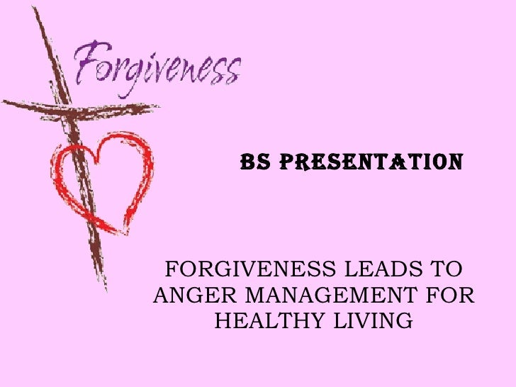FORGIVENESS LEADS TO ANGER MANAGEMENT FOR HEALTHY LIVING BS PRESENTATION
