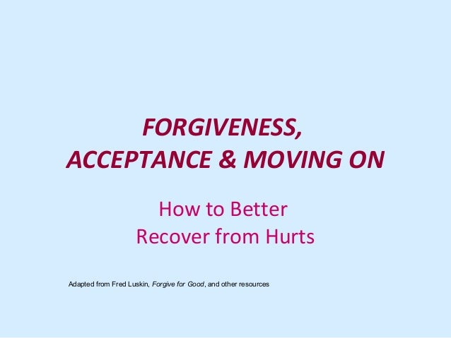 FORGIVENESS, ACCEPTANCE & MOVING ON How to Better Recover from Hurts Adapted from Fred Luskin, Forgive for Good, and other...