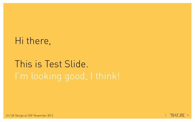 Hi there, This is Test Slide. I'm looking good, I think! UI / UX Design at GSF November 2012