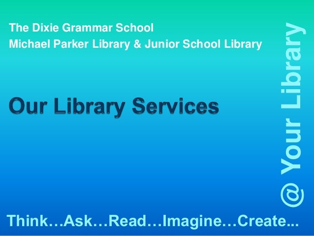 @ Your LibraryThe Dixie Grammar SchoolMichael Parker Library & Junior School LibraryThink…Ask…Read…Imagine…Create...