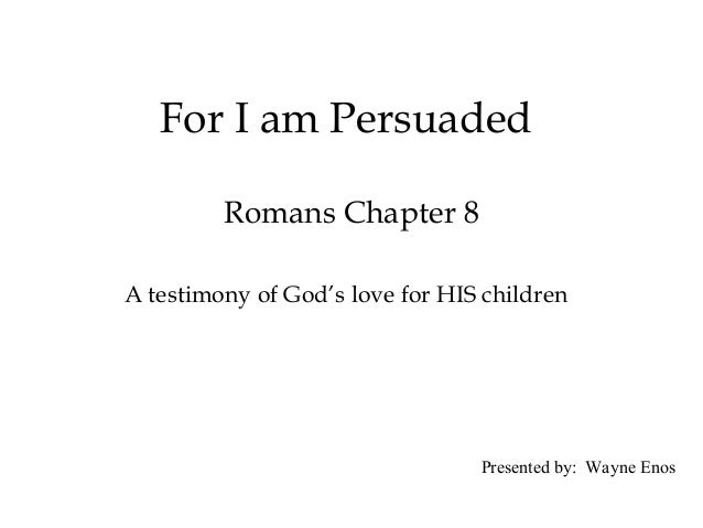 For I am PersuadedRomans Chapter 8A testimony of God's love for HIS childrenPresented by: Wayne Enos