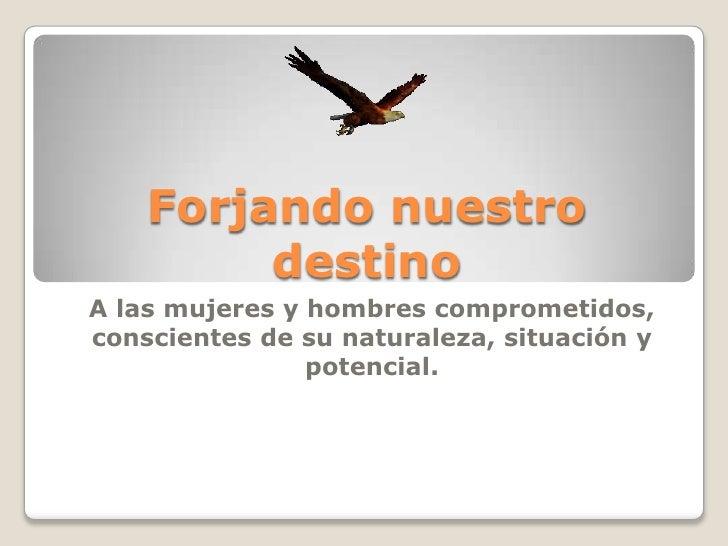 Forjando nuestro destino<br />A las mujeres y hombres comprometidos, conscientes de su naturaleza, situación y potencial. ...