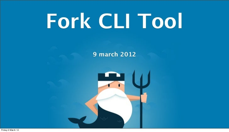 Fork CLI Tool                        9 march 2012Friday 9 March 12