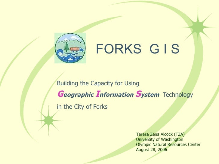 FORKS  G I S Building the Capacity for Using G eographic  I nformation  S ystem  Technology in the City of Forks Teresa Ze...