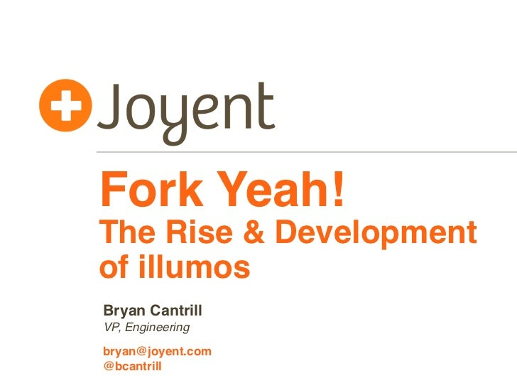 Fork Yeah!The Rise & Developmentof illumosBryan CantrillVP, Engineeringbryan@joyent.com@bcantrill