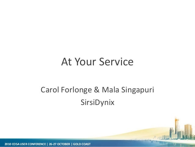 2010 COSA USER CONFERENCE | 26-27 OCTOBER | GOLD COAST At Your Service Carol Forlonge & Mala Singapuri SirsiDynix
