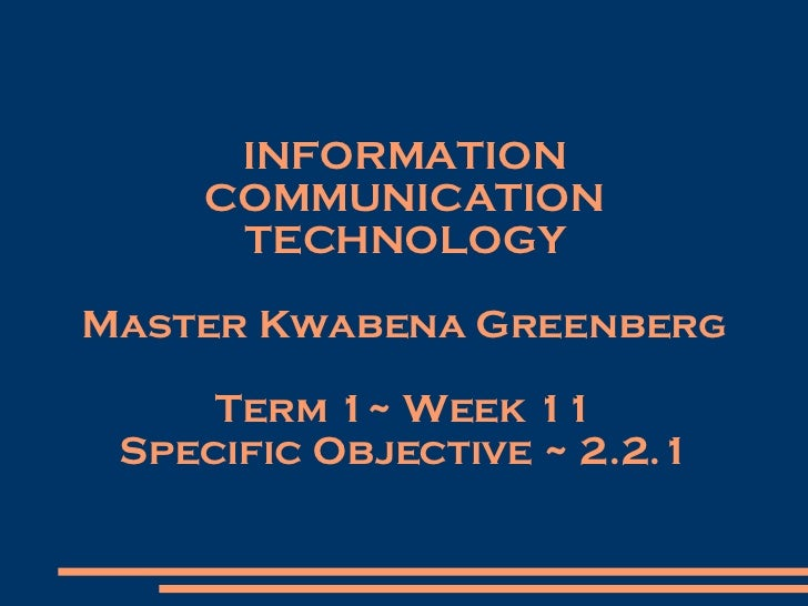 INFORMATION COMMUNICATION TECHNOLOGY Master Kwabena Greenberg Term 1~ Week 11 Specific Objective ~ 2.2.1