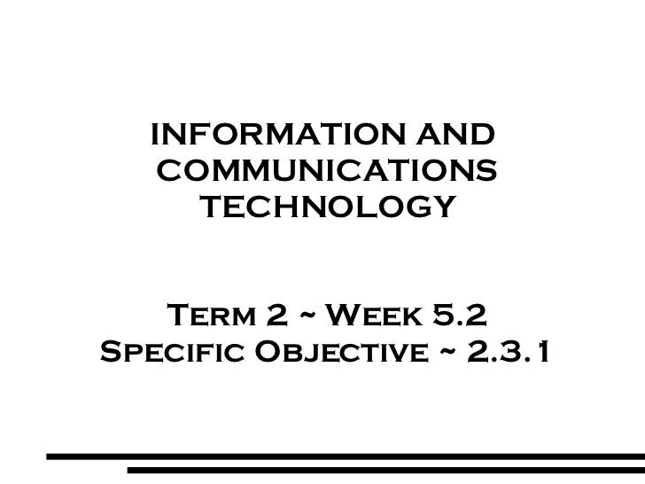 INFORMATION AND  COMMUNICATIONS TECHNOLOGY Term 2 ~ Week 5.2 Specific Objective ~ 2.3.1