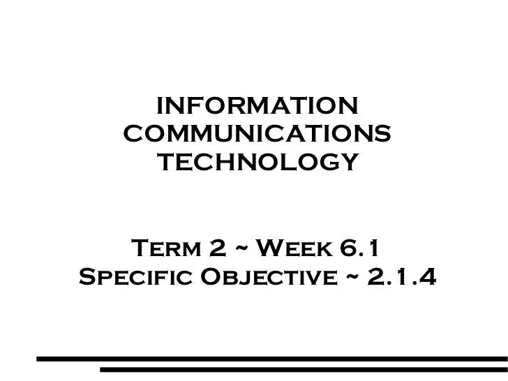 INFORMATION COMMUNICATIONS TECHNOLOGY Term 2 ~ Week 6.1 Specific Objective ~ 2.1.4