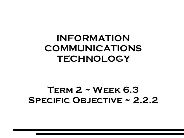 INFORMATION COMMUNICATIONS TECHNOLOGY Term 2 ~ Week 6.3 Specific Objective ~ 2.2.2