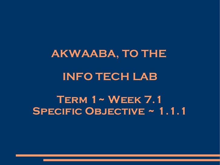 AKWAABA, TO THE  INFO TECH LAB Term 1~ Week 7.1 Specific Objective ~ 1.1.1