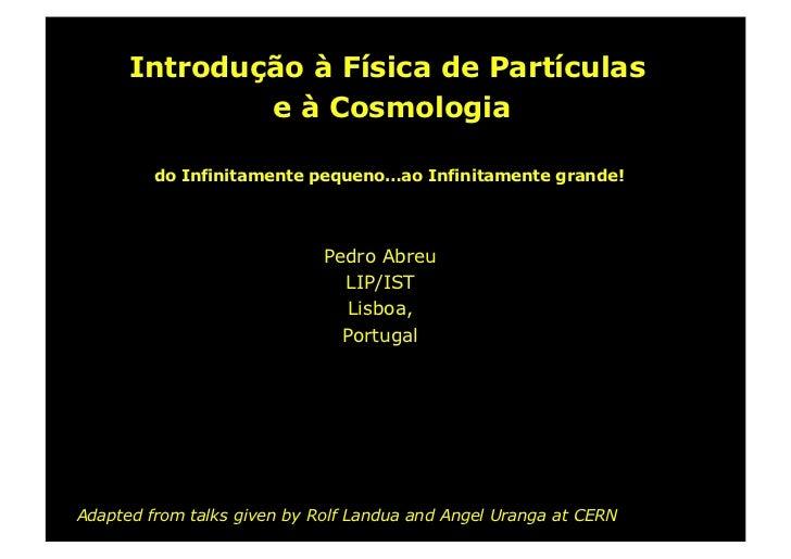 Introdução à Física de Partículas               e à Cosmologia           do Infinitamente pequeno…ao Infinitamente grande!...