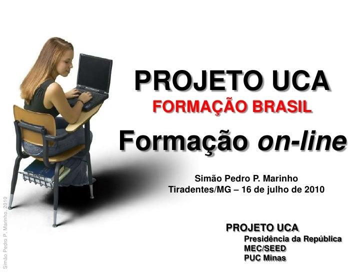 PROJETO UCA<br />FORMAÇÃO BRASIL<br />Formação on-line<br />Simão Pedro P. Marinho<br />Tiradentes/MG – 16 de julho de 201...