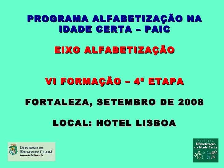 PROGRAMA ALFABETIZAÇÃO NA IDADE CERTA – PAIC EIXO ALFABETIZAÇÃO VI FORMAÇÃO – 4ª ETAPA FORTALEZA, SETEMBRO DE 2008 LOCAL: ...
