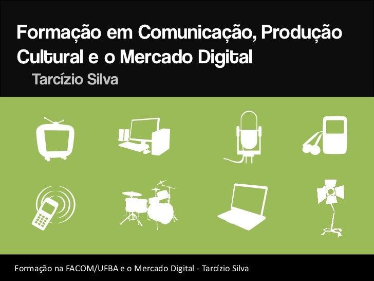 Formação em Comunicação, ProduçãoCultural e o Mercado Digital    Tarcízio Silva     J c                                   ...
