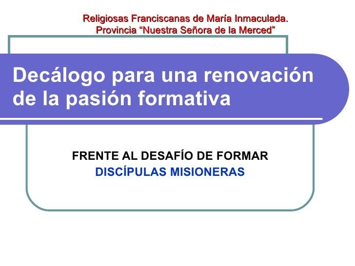 Decálogo para una renovación de la pasión formativa   FRENTE AL DESAFÍO DE FORMAR DISCÍPULAS MISIONERAS Religiosas Francis...