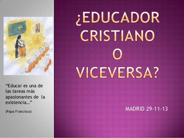 """""""Educar es una de las tareas más apasionantes de la existencia…"""" (Papa Francisco)  MADRID 29-11-13"""