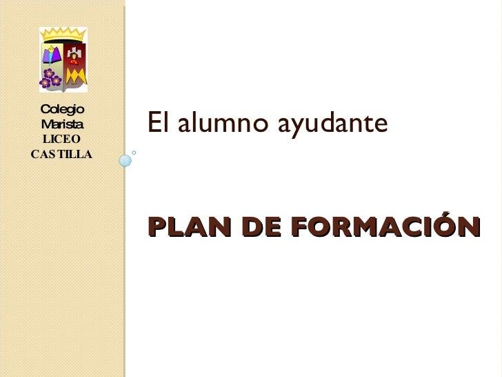PLAN DE FORMACIÓN <ul><li>El alumno ayudante </li></ul>Colegio Marista LICEO   CASTILLA