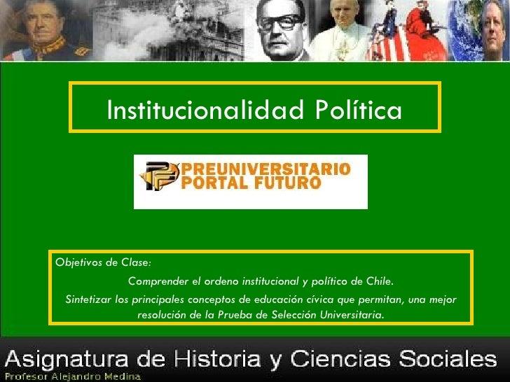 Institucionalidad PolíticaObjetivos de Clase:               Comprender el ordeno institucional y político de Chile. Sintet...