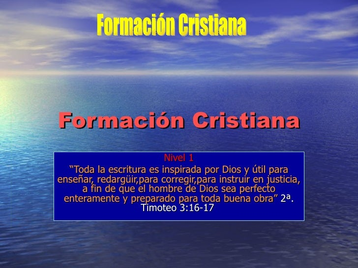 "Formación Cristiana Nivel 1 "" Toda la escritura es inspirada por Dios y útil para enseñar, redargüir,para corregir,para in..."