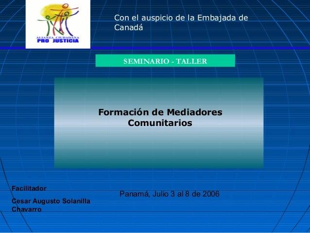 Formación de Mediadores Comunitarios SEMINARIO - TALLER Panamá, Julio 3 al 8 de 2006 Con el auspicio de la Embajada de Can...
