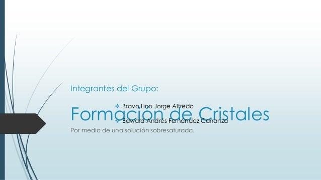 Formación de Cristales Por medio de una solución sobresaturada. Integrantes del Grupo:  Bravo Lino Jorge Alfredo  Edward...