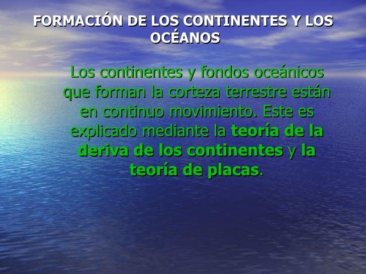 FORMACIÓN DE LOS CONTINENTES Y LOS  OCÉANOS Los continentes y fondos oceánicos que forman la corteza terrestre están en co...