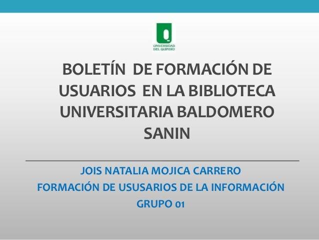 BOLETÍN DE FORMACIÓN DE USUARIOS EN LA BIBLIOTECA UNIVERSITARIA BALDOMERO SANIN JOIS NATALIA MOJICA CARRERO FORMACIÓN DE U...