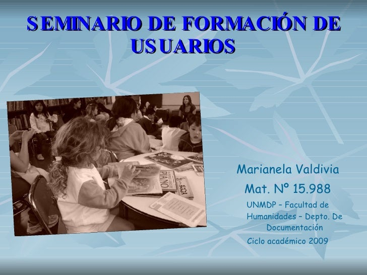 SEMINARIO DE FORMACIÓN DE USUARIOS <ul><li>Marianela Valdivia </li></ul><ul><li>Mat. Nº 15.988 </li></ul><ul><li>UNMDP – F...