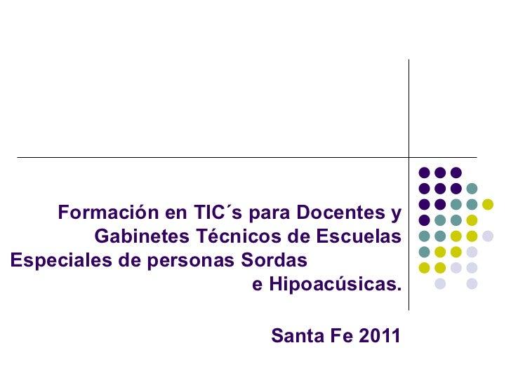 Formación en TIC´s paraDocentes y Gabinetes Técnicosde Escuelas Especiales de personas Sordas  e Hipoacúsicas. Santa Fe ...