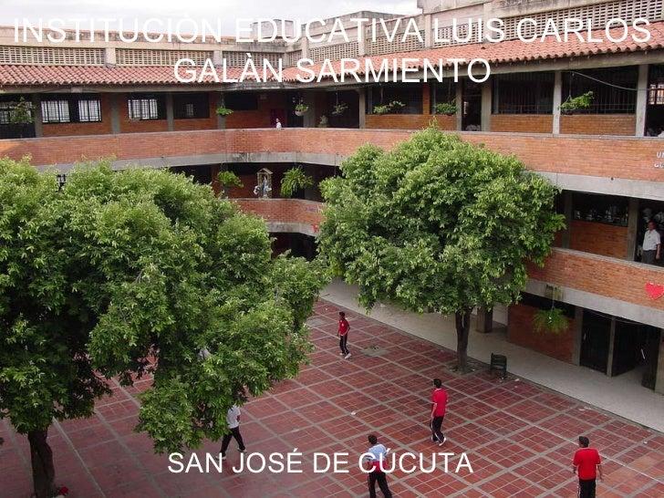 INSTITUCIÒN EDUCATIVA LUIS CARLOS GALÀN SARMIENTO SAN JOSÉ DE CÚCUTA